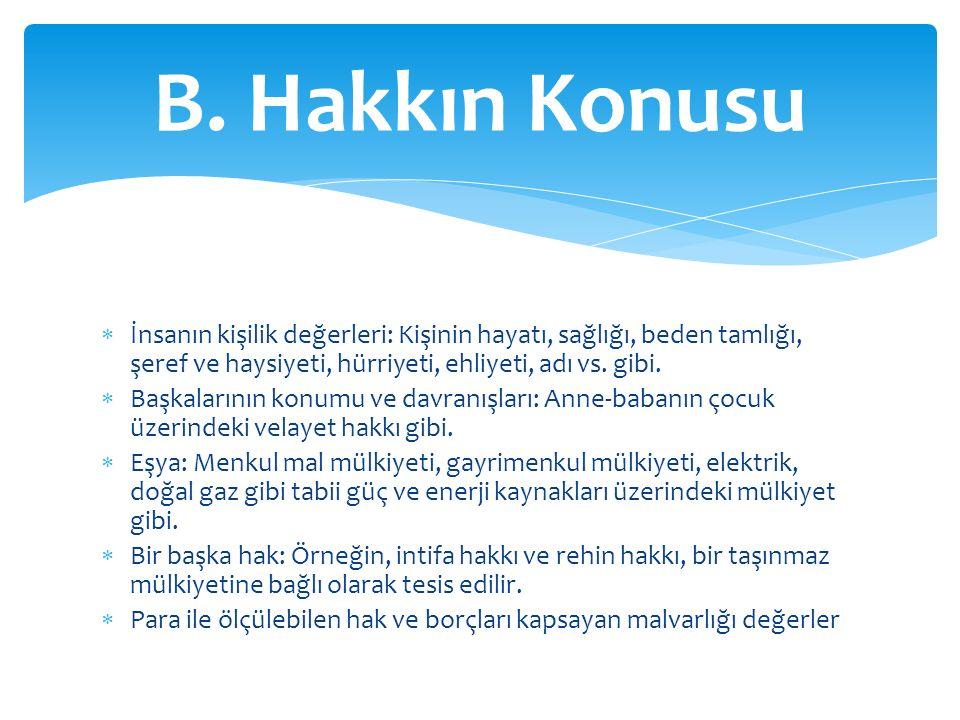 B. Hakkın Konusu İnsanın kişilik değerleri: Kişinin hayatı, sağlığı, beden tamlığı, şeref ve haysiyeti, hürriyeti, ehliyeti, adı vs. gibi.