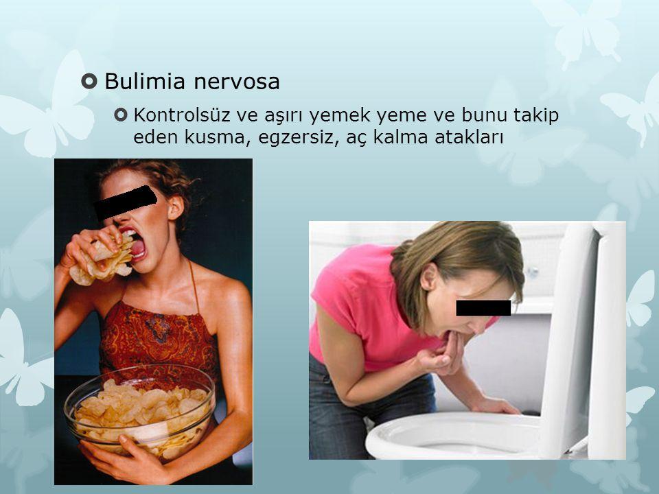 Bulimia nervosa Kontrolsüz ve aşırı yemek yeme ve bunu takip eden kusma, egzersiz, aç kalma atakları.