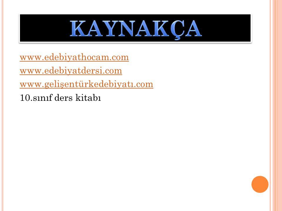 KAYNAKÇA www.edebiyathocam.com www.edebiyatdersi.com www.gelişentürkedebiyatı.com 10.sınıf ders kitabı