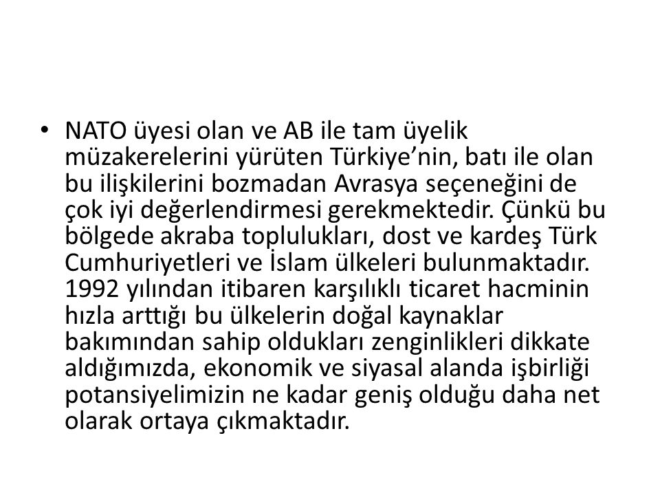 NATO üyesi olan ve AB ile tam üyelik müzakerelerini yürüten Türkiye'nin, batı ile olan bu ilişkilerini bozmadan Avrasya seçeneğini de çok iyi değerlendirmesi gerekmektedir.
