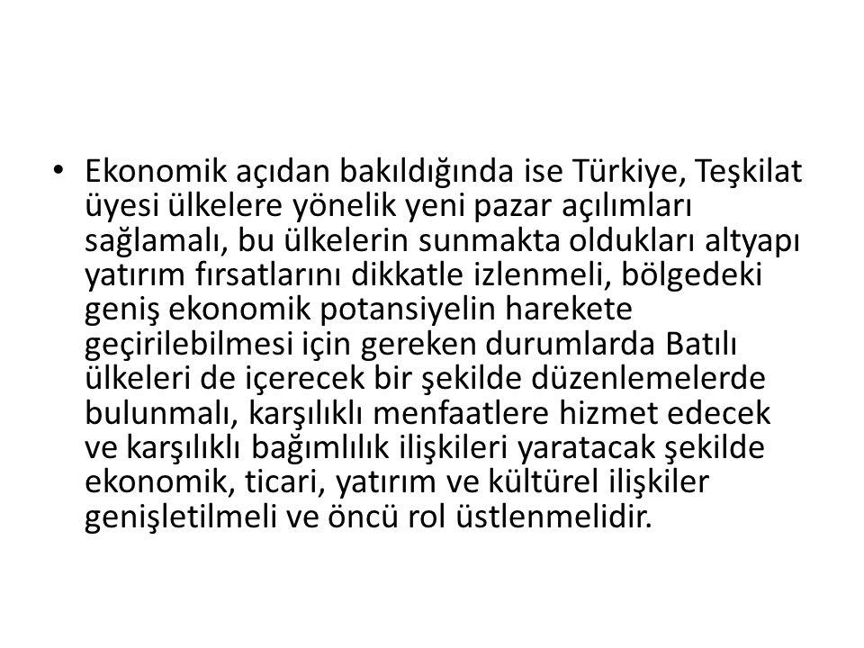 Ekonomik açıdan bakıldığında ise Türkiye, Teşkilat üyesi ülkelere yönelik yeni pazar açılımları sağlamalı, bu ülkelerin sunmakta oldukları altyapı yatırım fırsatlarını dikkatle izlenmeli, bölgedeki geniş ekonomik potansiyelin harekete geçirilebilmesi için gereken durumlarda Batılı ülkeleri de içerecek bir şekilde düzenlemelerde bulunmalı, karşılıklı menfaatlere hizmet edecek ve karşılıklı bağımlılık ilişkileri yaratacak şekilde ekonomik, ticari, yatırım ve kültürel ilişkiler genişletilmeli ve öncü rol üstlenmelidir.
