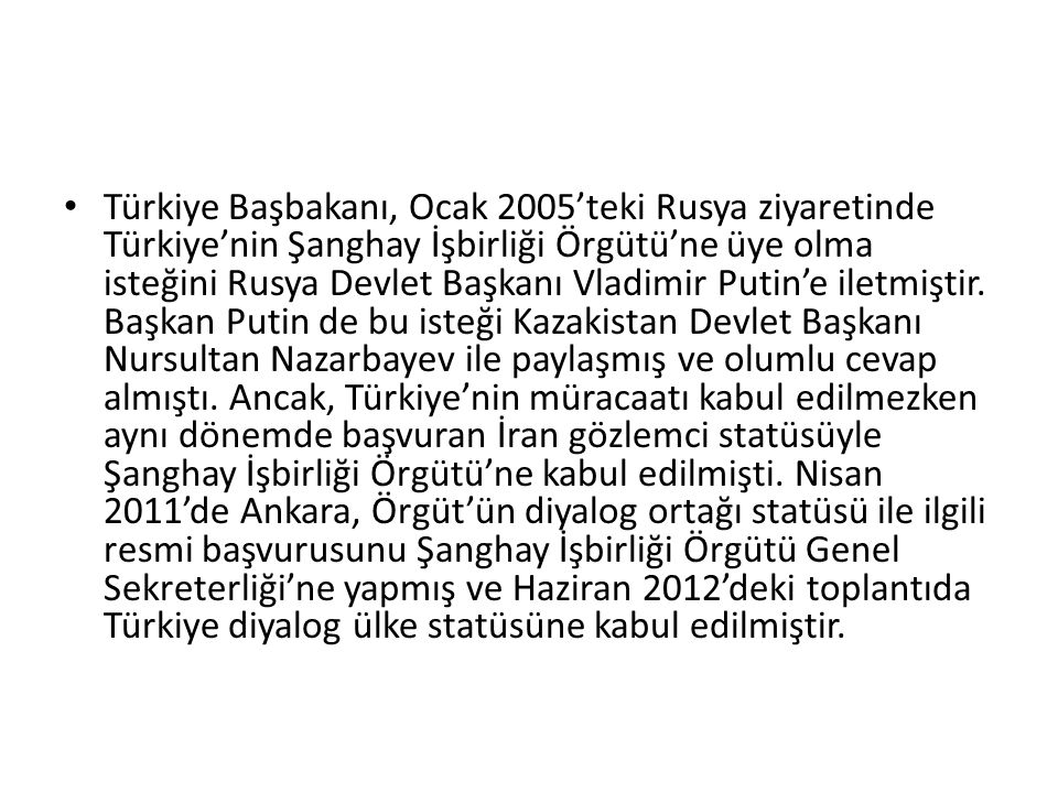 Türkiye Başbakanı, Ocak 2005'teki Rusya ziyaretinde Türkiye'nin Şanghay İşbirliği Örgütü'ne üye olma isteğini Rusya Devlet Başkanı Vladimir Putin'e iletmiştir.