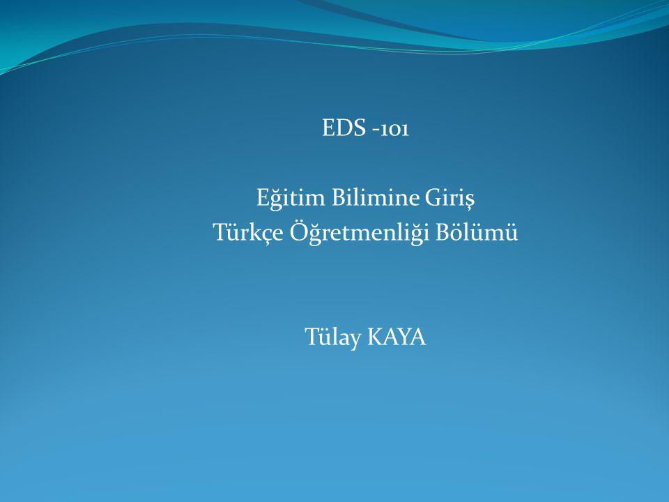 EDS -101 Eğitim Bilimine Giriş Türkçe Öğretmenliği Bölümü Tülay KAYA