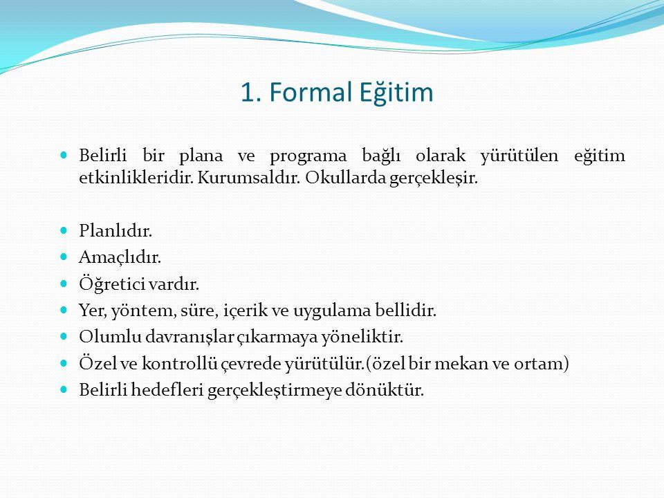 1. Formal Eğitim Belirli bir plana ve programa bağlı olarak yürütülen eğitim etkinlikleridir. Kurumsaldır. Okullarda gerçekleşir.