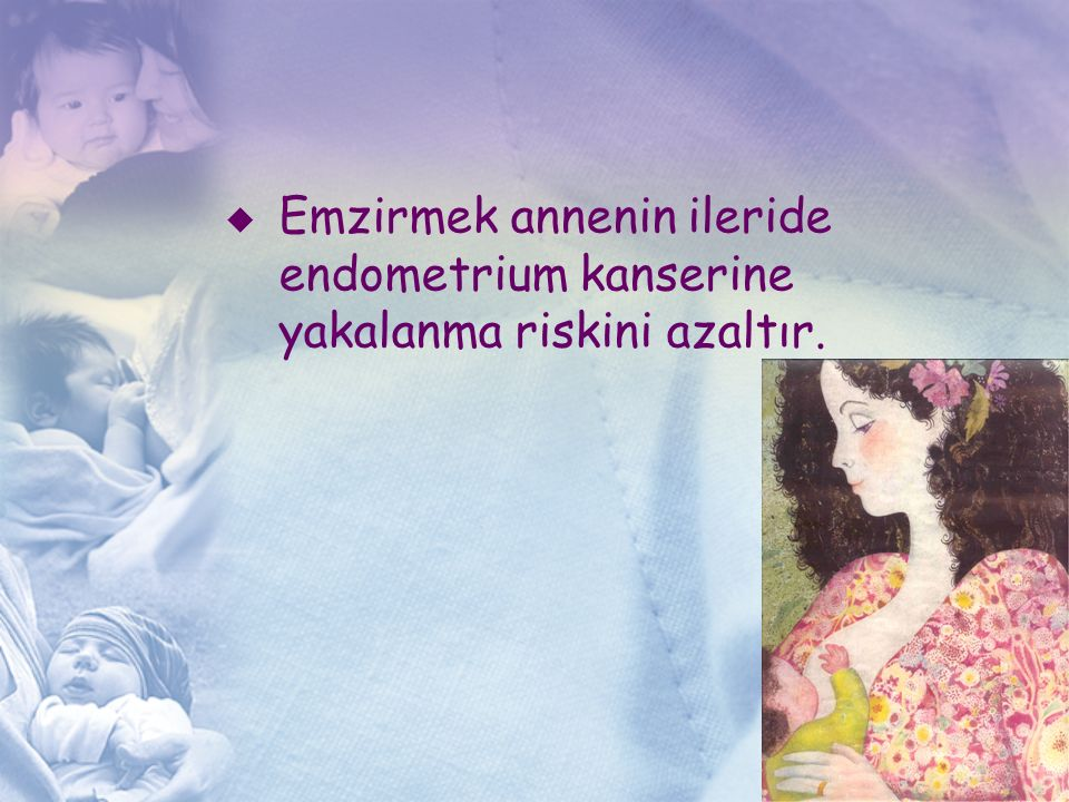 Emzirmek annenin ileride endometrium kanserine yakalanma riskini azaltır.