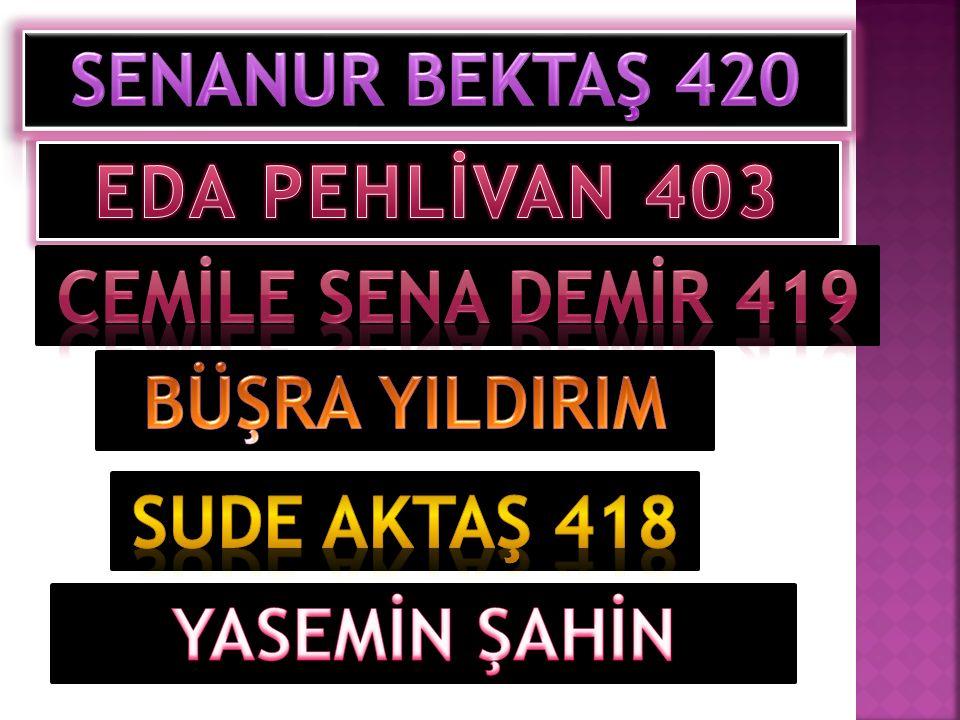 SENANUR BEKTAŞ 420 EDA PEHLİVAN 403. CEMİLE SENA DEMİr 419.