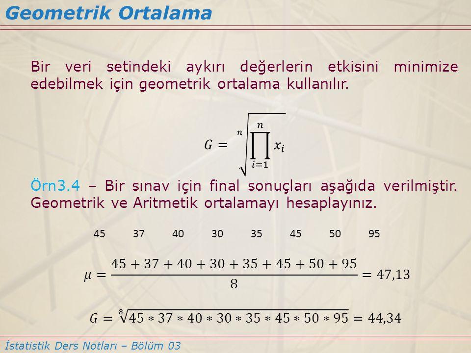 Geometrik Ortalama Bir veri setindeki aykırı değerlerin etkisini minimize edebilmek için geometrik ortalama kullanılır.