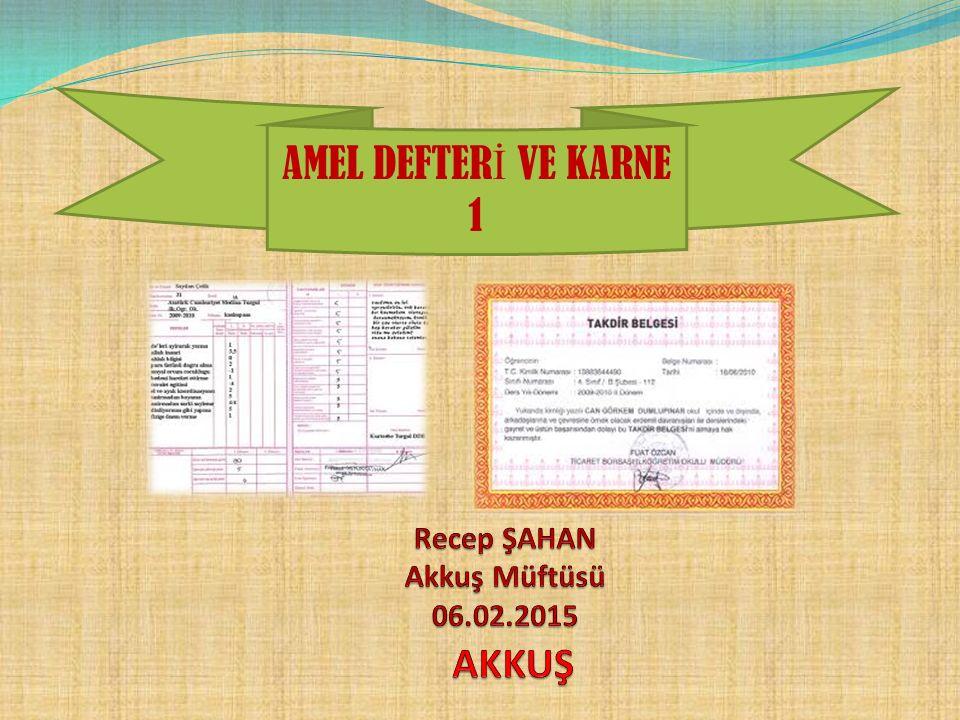 AMEL DEFTERİ VE KARNE 1 Recep ŞAHAN Akkuş Müftüsü 06.02.2015 AKKUŞ