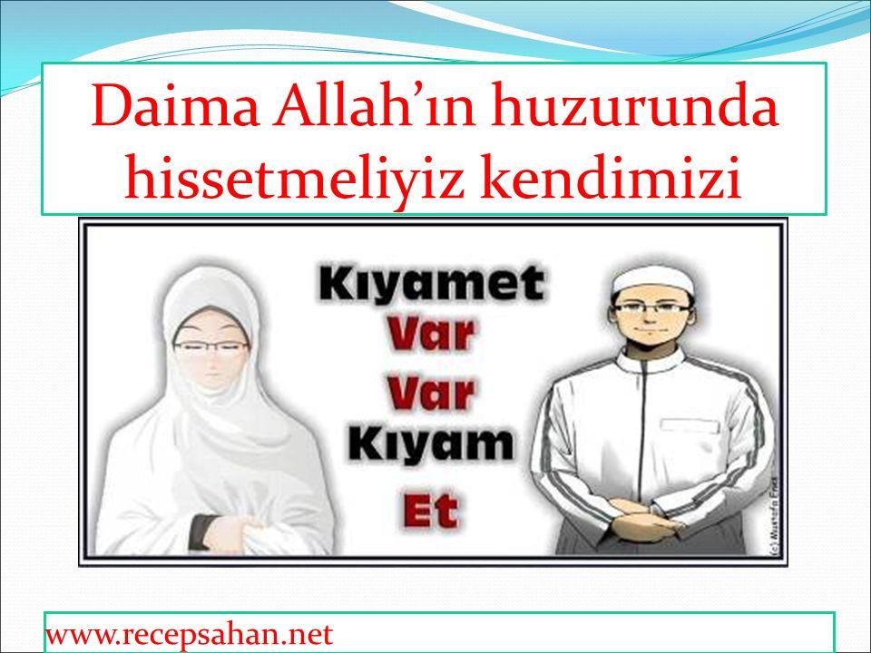 Daima Allah'ın huzurunda hissetmeliyiz kendimizi
