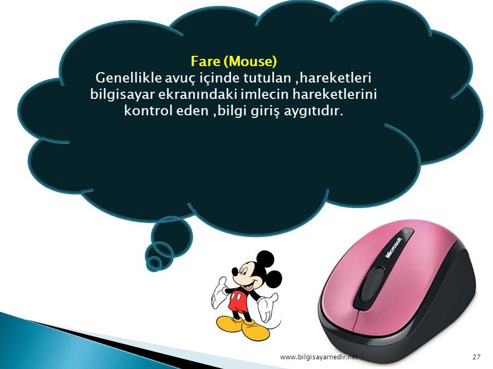 Fare (Mouse) Genellikle avuç içinde tutulan ,hareketleri bilgisayar ekranındaki imlecin hareketlerini kontrol eden ,bilgi giriş aygıtıdır.