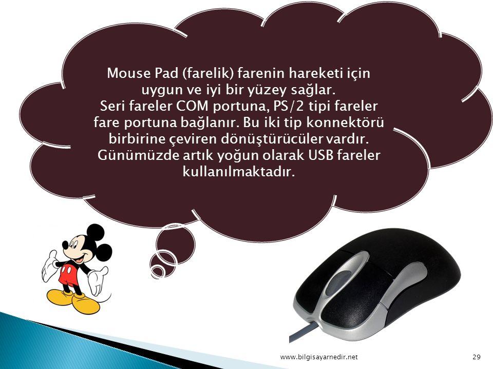 Mouse Pad (farelik) farenin hareketi için uygun ve iyi bir yüzey sağlar. Seri fareler COM portuna, PS/2 tipi fareler fare portuna bağlanır. Bu iki tip konnektörü birbirine çeviren dönüştürücüler vardır. Günümüzde artık yoğun olarak USB fareler kullanılmaktadır.