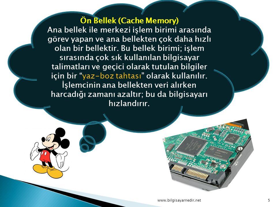Ön Bellek (Cache Memory) Ana bellek ile merkezi işlem birimi arasında görev yapan ve ana bellekten çok daha hızlı olan bir bellektir. Bu bellek birimi; işlem sırasında çok sık kullanılan bilgisayar talimatları ve geçici olarak tutulan bilgiler için bir yaz-boz tahtası olarak kullanılır. İşlemcinin ana bellekten veri alırken harcadığı zamanı azaltır; bu da bilgisayarı hızlandırır.