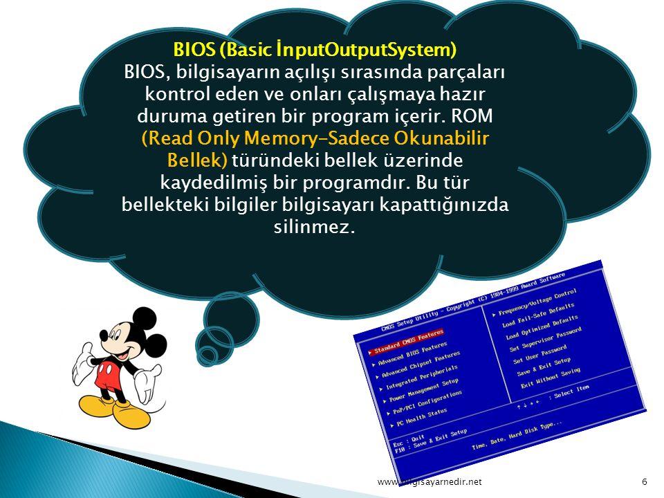 BIOS (Basic İnputOutputSystem) BIOS, bilgisayarın açılışı sırasında parçaları kontrol eden ve onları çalışmaya hazır duruma getiren bir program içerir. ROM (Read Only Memory-Sadece Okunabilir Bellek) türündeki bellek üzerinde kaydedilmiş bir programdır. Bu tür bellekteki bilgiler bilgisayarı kapattığınızda silinmez.