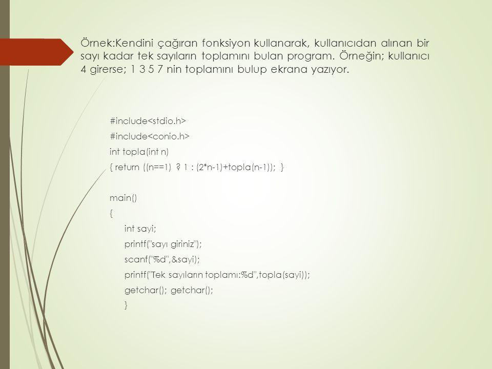 Örnek:Kendini çağıran fonksiyon kullanarak, kullanıcıdan alınan bir sayı kadar tek sayıların toplamını bulan program. Örneğin; kullanıcı 4 girerse; 1 3 5 7 nin toplamını bulup ekrana yazıyor.