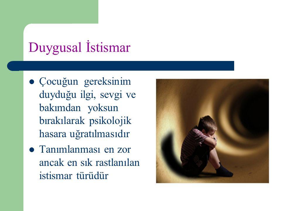 Duygusal İstismar Çocuğun gereksinim duyduğu ilgi, sevgi ve bakımdan yoksun bırakılarak psikolojik hasara uğratılmasıdır.