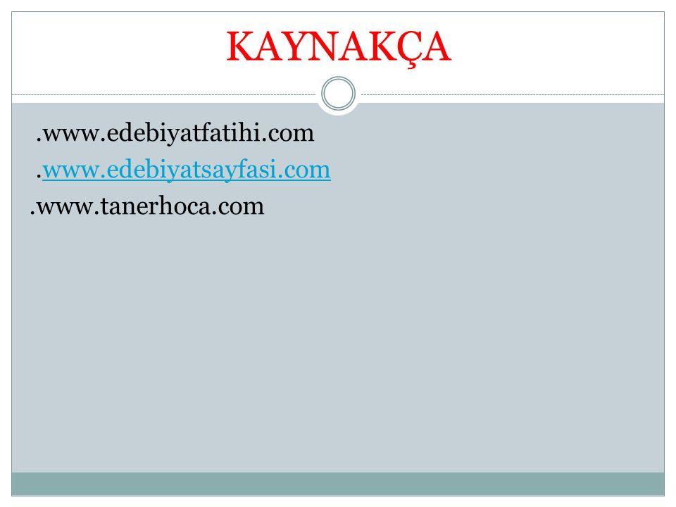 KAYNAKÇA .www.edebiyatfatihi.com .www.edebiyatsayfasi.com .www.tanerhoca.com