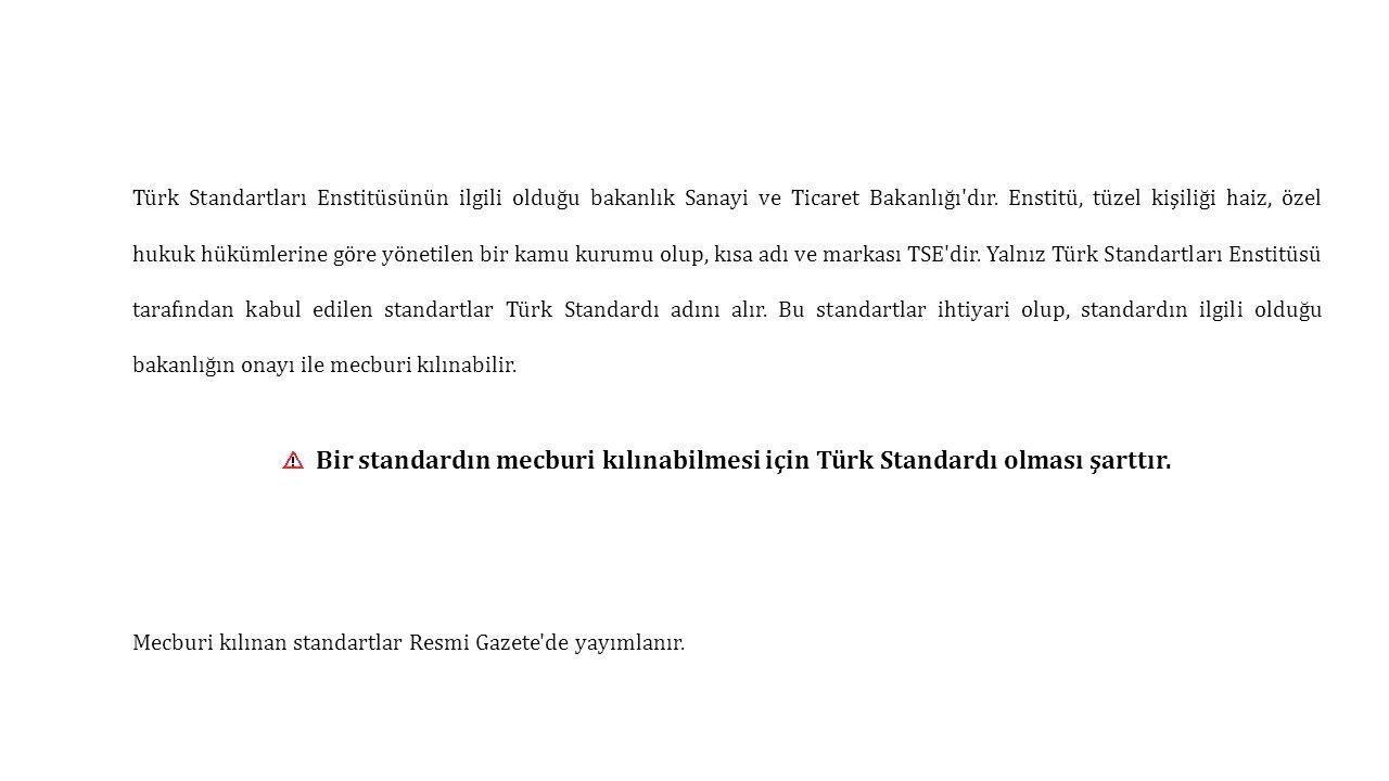 Türk Standartları Enstitüsünün ilgili olduğu bakanlık Sanayi ve Ticaret Bakanlığı dır. Enstitü, tüzel kişiliği haiz, özel hukuk hükümlerine göre yönetilen bir kamu kurumu olup, kısa adı ve markası TSE dir. Yalnız Türk Standartları Enstitüsü tarafından kabul edilen standartlar Türk Standardı adını alır. Bu standartlar ihtiyari olup, standardın ilgili olduğu bakanlığın onayı ile mecburi kılınabilir.