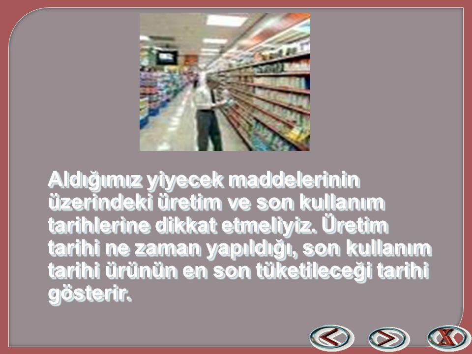 Aldığımız yiyecek maddelerinin üzerindeki üretim ve son kullanım tarihlerine dikkat etmeliyiz.