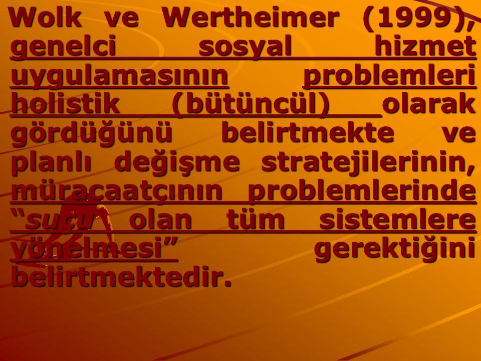 Wolk ve Wertheimer (1999), genelci sosyal hizmet uygulamasının problemleri holistik (bütüncül) olarak gördüğünü belirtmekte ve planlı değişme stratejilerinin, müracaatçının problemlerinde suçu olan tüm sistemlere yönelmesi gerektiğini belirtmektedir.