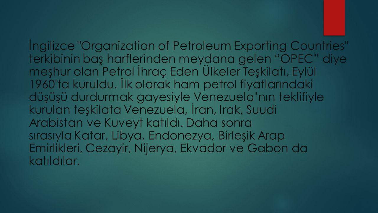 İngilizce Organization of Petroleum Exporting Countries terkibinin baş harflerinden meydana gelen OPEC diye meşhur olan Petrol İhraç Eden Ülkeler Teşkilatı, Eylül 1960 ta kuruldu.