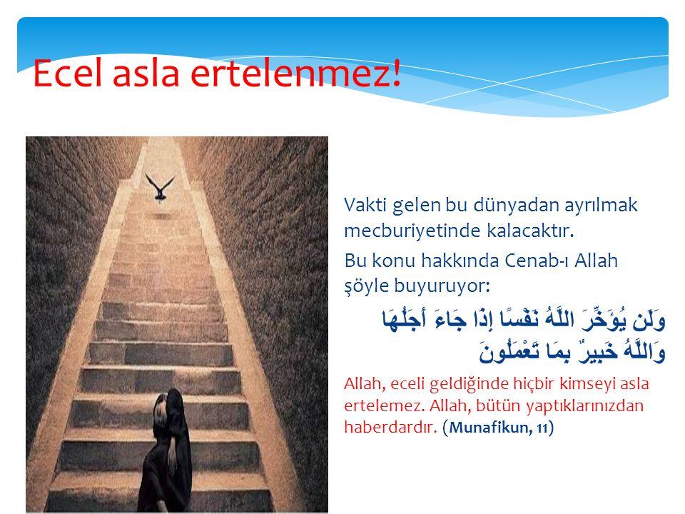 Ecel asla ertelenmez! Vakti gelen bu dünyadan ayrılmak mecburiyetinde kalacaktır. Bu konu hakkında Cenab-ı Allah şöyle buyuruyor: