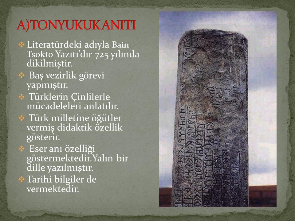 A)TONYUKUK ANITI Literatürdeki adıyla Bain Tsokto Yazıtı'dır 725 yılında dikilmiştir. Baş vezirlik görevi yapmıştır.