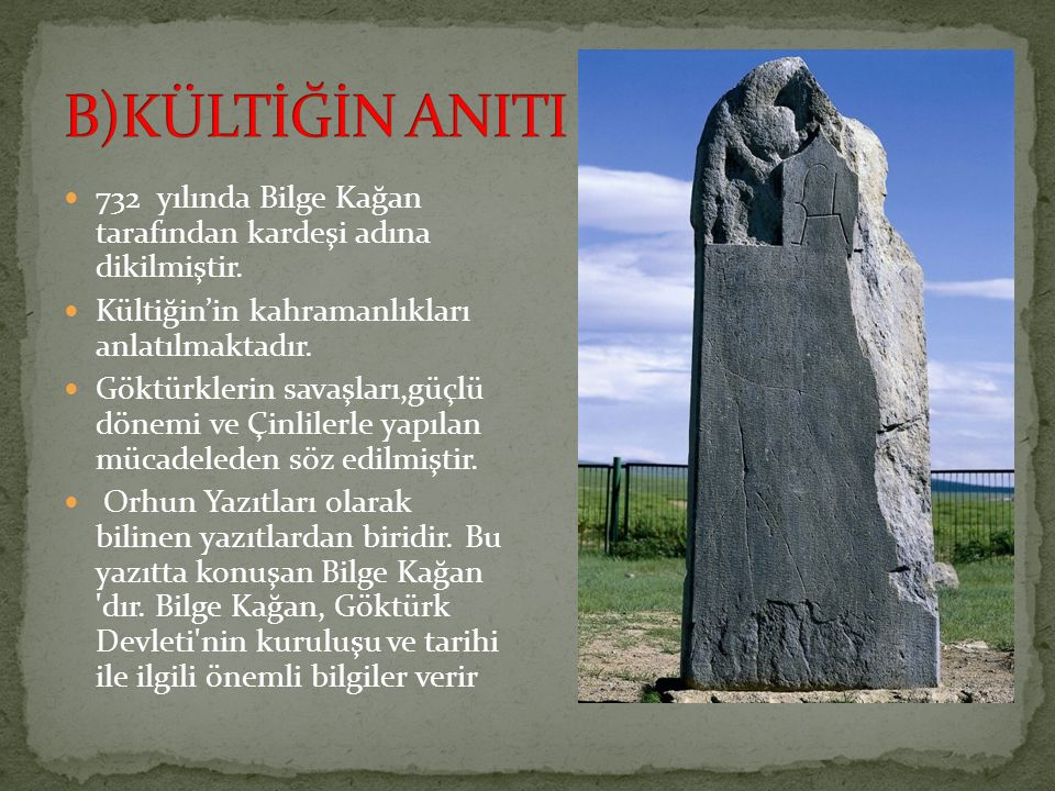 B)KÜLTİĞİN ANITI 732 yılında Bilge Kağan tarafından kardeşi adına dikilmiştir. Kültiğin'in kahramanlıkları anlatılmaktadır.