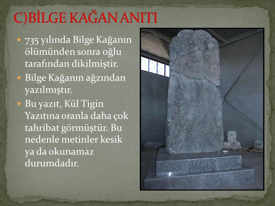 C)BİLGE KAĞAN ANITI 735 yılında Bilge Kağanın ölümünden sonra oğlu tarafından dikilmiştir. Bilge Kağanın ağzından yazılmıştır.