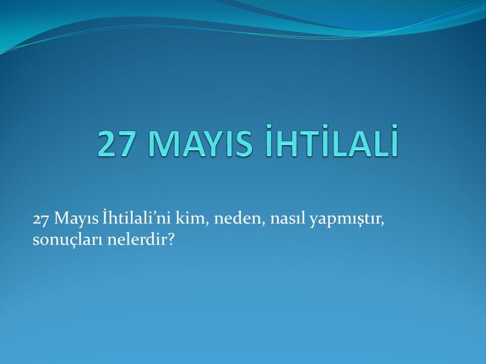 27 Mayıs İhtilali'ni kim, neden, nasıl yapmıştır, sonuçları nelerdir