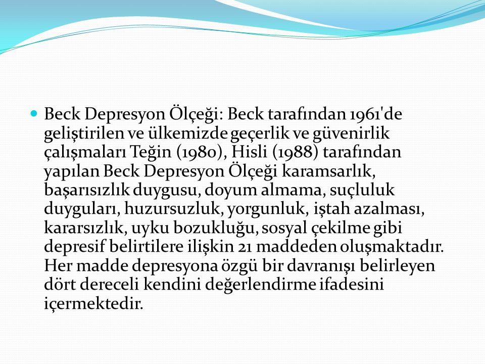Beck Depresyon Ölçeği: Beck tarafından 1961 de geliştirilen ve ülkemizde geçerlik ve güvenirlik çalışmaları Teğin (1980), Hisli (1988) tarafından yapılan Beck Depresyon Ölçeği karamsarlık, başarısızlık duygusu, doyum almama, suçluluk duyguları, huzursuzluk, yorgunluk, iştah azalması, kararsızlık, uyku bozukluğu, sosyal çekilme gibi depresif belirtilere ilişkin 21 maddeden oluşmaktadır.