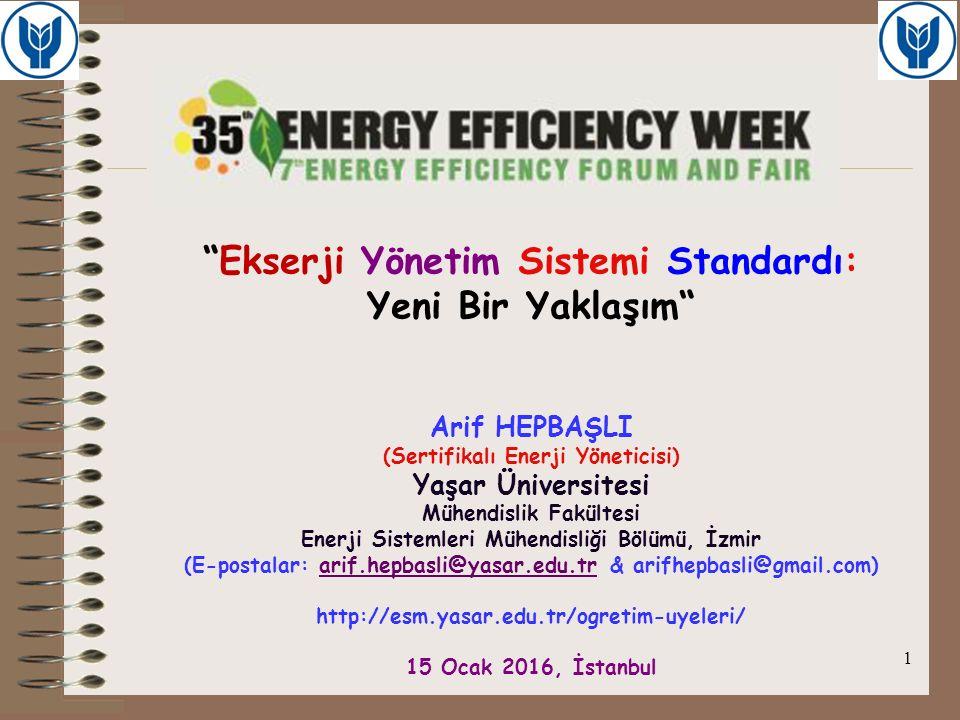 Ekserji Yönetim Sistemi Standardı: Yeni Bir Yaklaşım Arif HEPBAŞLI (Sertifikalı Enerji Yöneticisi) Yaşar Üniversitesi Mühendislik Fakültesi Enerji Sistemleri Mühendisliği Bölümü, İzmir (E-postalar: arif.hepbasli@yasar.edu.tr & arifhepbasli@gmail.com) http://esm.yasar.edu.tr/ogretim-uyeleri/ 15 Ocak 2016, İstanbul
