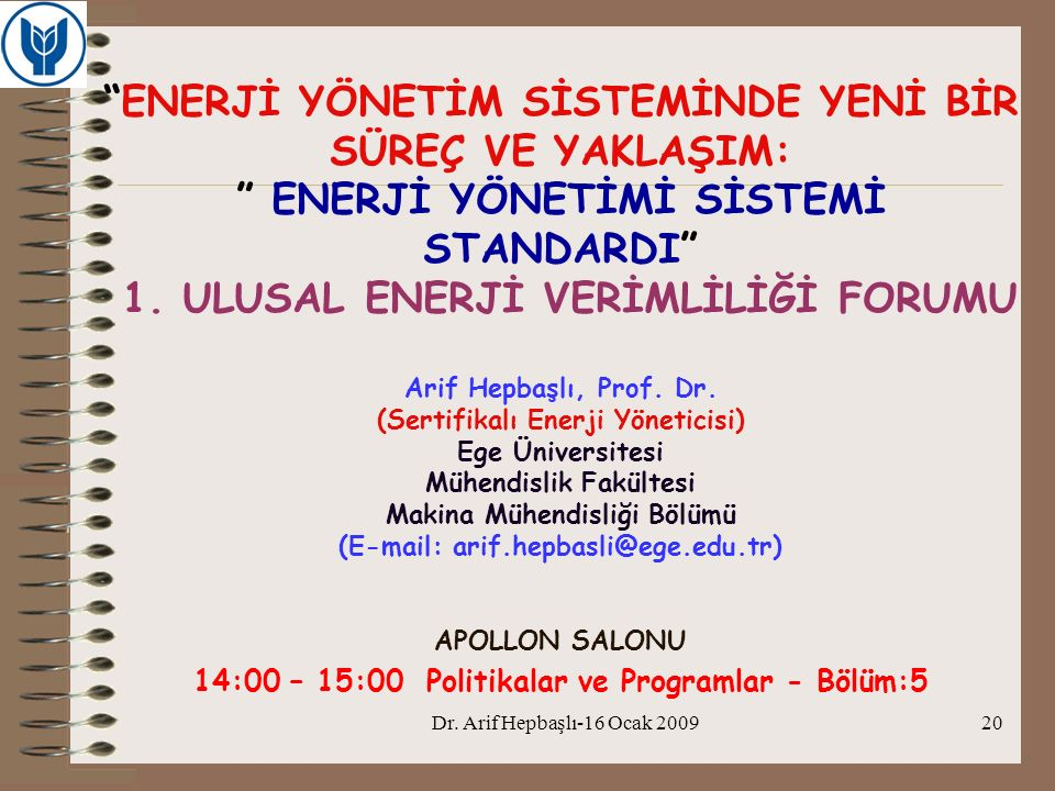 ENERJİ YÖNETİM SİSTEMİNDE YENİ BİR SÜREÇ VE YAKLAŞIM: ENERJİ YÖNETİMİ SİSTEMİ STANDARDI 1. ULUSAL ENERJİ VERİMLİLİĞİ FORUMU Arif Hepbaşlı, Prof. Dr. (Sertifikalı Enerji Yöneticisi) Ege Üniversitesi Mühendislik Fakültesi Makina Mühendisliği Bölümü (E-mail: arif.hepbasli@ege.edu.tr) APOLLON SALONU 14:00 – 15:00 Politikalar ve Programlar - Bölüm:5