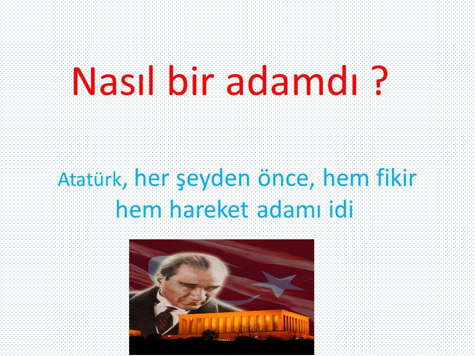 Atatürk, her şeyden önce, hem fikir hem hareket adamı idi