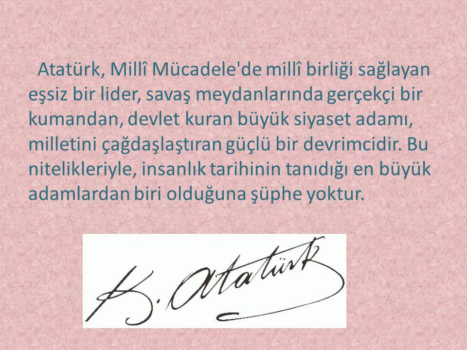 Atatürk, Millî Mücadele de millî birliği sağlayan eşsiz bir lider, savaş meydanlarında gerçekçi bir kumandan, devlet kuran büyük siyaset adamı, milletini çağdaşlaştıran güçlü bir devrimcidir.
