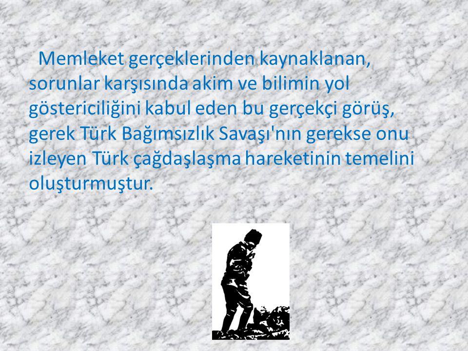 Memleket gerçeklerinden kaynaklanan, sorunlar karşısında akim ve bilimin yol göstericiliğini kabul eden bu gerçekçi görüş, gerek Türk Bağımsızlık Savaşı nın gerekse onu izleyen Türk çağdaşlaşma hareketinin temelini oluşturmuştur.