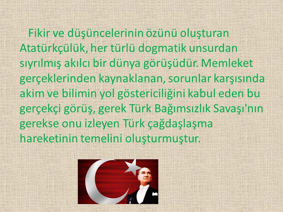Fikir ve düşüncelerinin özünü oluşturan Atatürkçülük, her türlü dogmatik unsurdan sıyrılmış akılcı bir dünya görüşüdür.