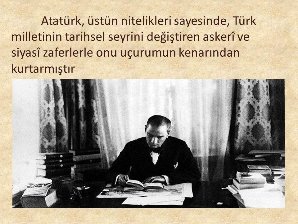Atatürk, üstün nitelikleri sayesinde, Türk milletinin tarihsel seyrini değiştiren askerî ve siyasî zaferlerle onu uçurumun kenarından kurtarmıştır