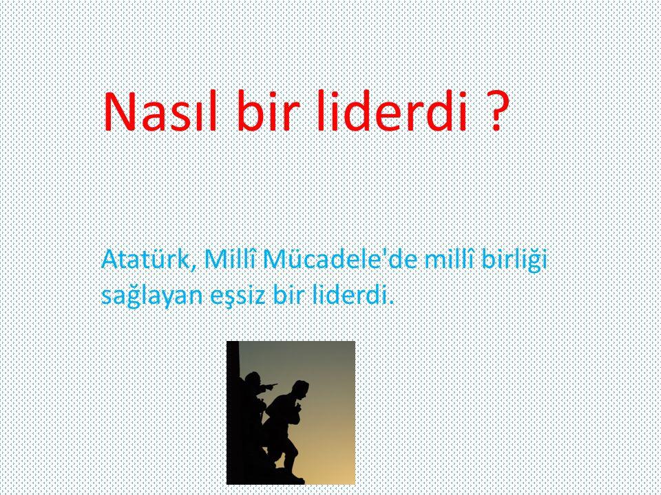 Nasıl bir liderdi Atatürk, Millî Mücadele de millî birliği sağlayan eşsiz bir liderdi.