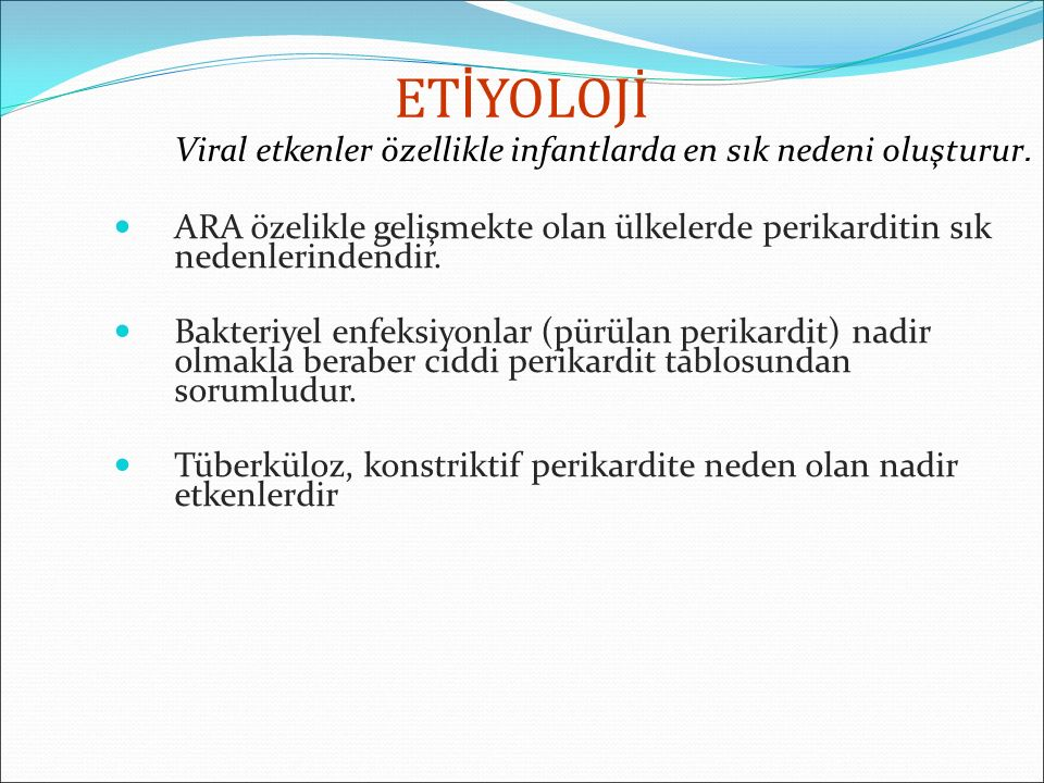 ETİYOLOJİ Viral etkenler özellikle infantlarda en sık nedeni oluşturur. ARA özelikle gelişmekte olan ülkelerde perikarditin sık nedenlerindendir.