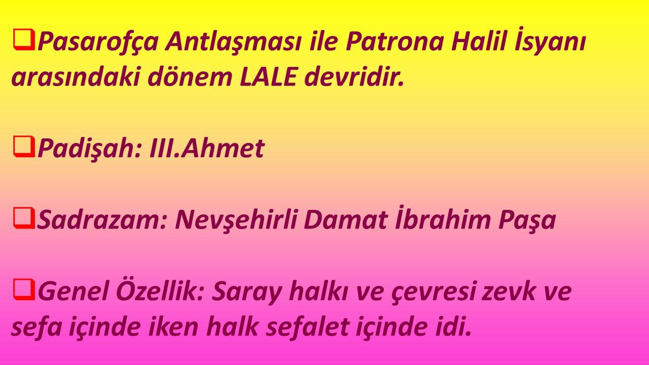 Pasarofça Antlaşması ile Patrona Halil İsyanı arasındaki dönem LALE devridir.