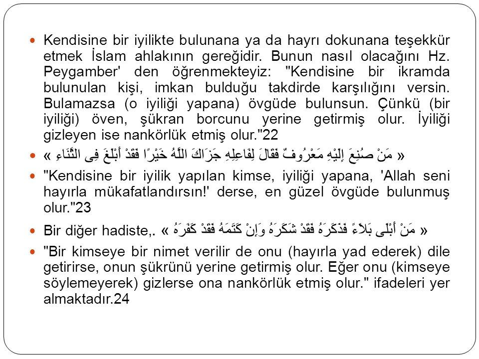 Kendisine bir iyilikte bulunana ya da hayrı dokunana teşekkür etmek İslam ahlakının gereğidir. Bunun nasıl olacağını Hz. Peygamber den öğrenmekteyiz: Kendisine bir ikramda bulunulan kişi, imkan bulduğu takdirde karşılığını versin. Bulamazsa (o iyiliği yapana) övgüde bulunsun. Çünkü (bir iyiliği) öven, şükran borcunu yerine getirmiş olur. İyiliği gizleyen ise nankörlük etmiş olur. 22