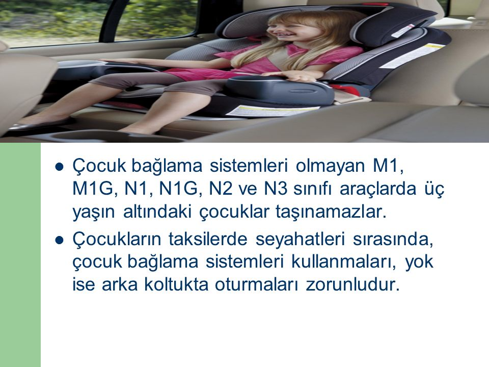 Çocuk bağlama sistemleri olmayan M1, M1G, N1, N1G, N2 ve N3 sınıfı araçlarda üç yaşın altındaki çocuklar taşınamazlar.