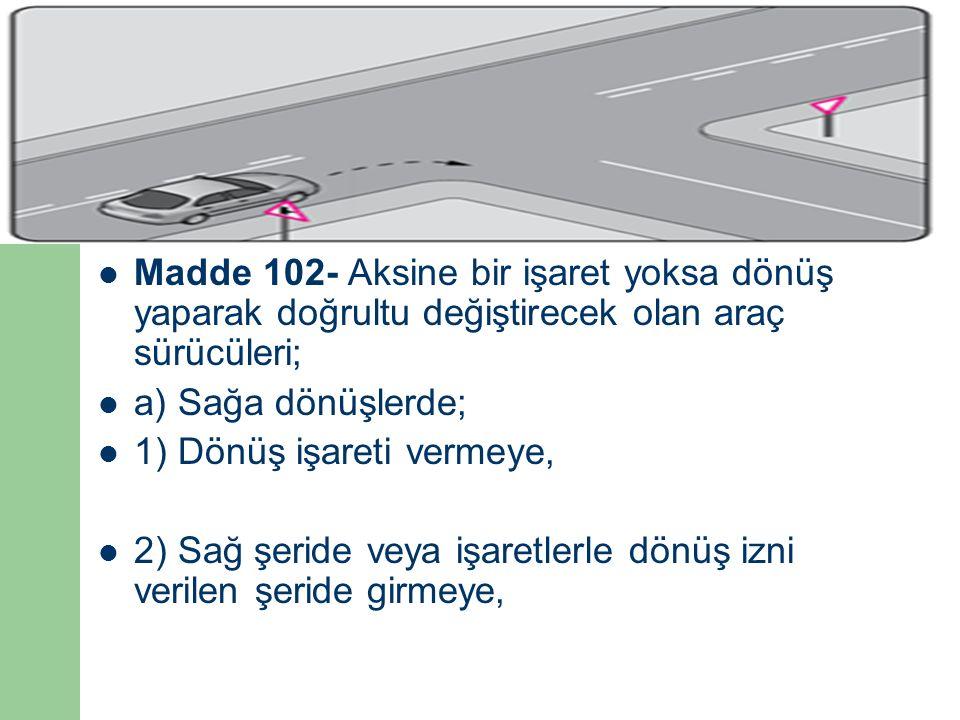 Madde 102- Aksine bir işaret yoksa dönüş yaparak doğrultu değiştirecek olan araç sürücüleri;