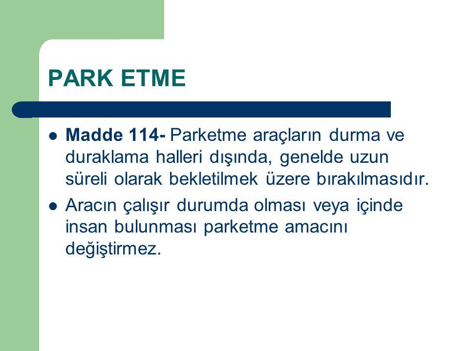 PARK ETME Madde 114- Parketme araçların durma ve duraklama halleri dışında, genelde uzun süreli olarak bekletilmek üzere bırakılmasıdır.