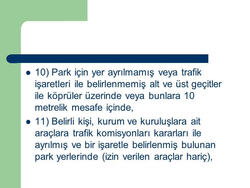10) Park için yer ayrılmamış veya trafik işaretleri ile belirlenmemiş alt ve üst geçitler ile köprüler üzerinde veya bunlara 10 metrelik mesafe içinde,