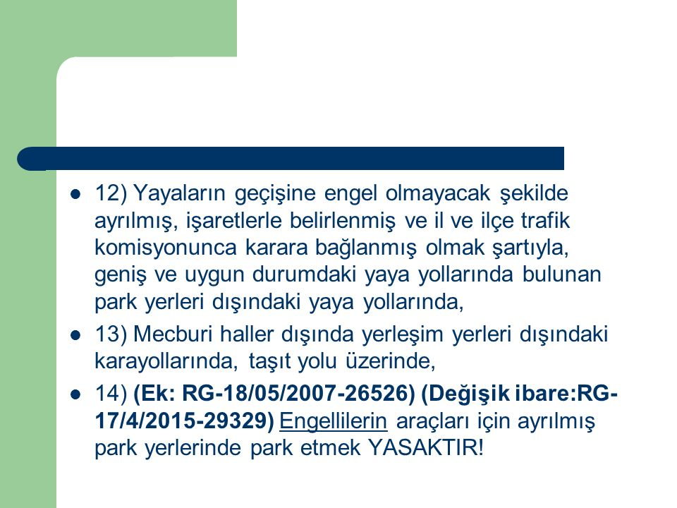 12) Yayaların geçişine engel olmayacak şekilde ayrılmış, işaretlerle belirlenmiş ve il ve ilçe trafik komisyonunca karara bağlanmış olmak şartıyla, geniş ve uygun durumdaki yaya yollarında bulunan park yerleri dışındaki yaya yollarında,
