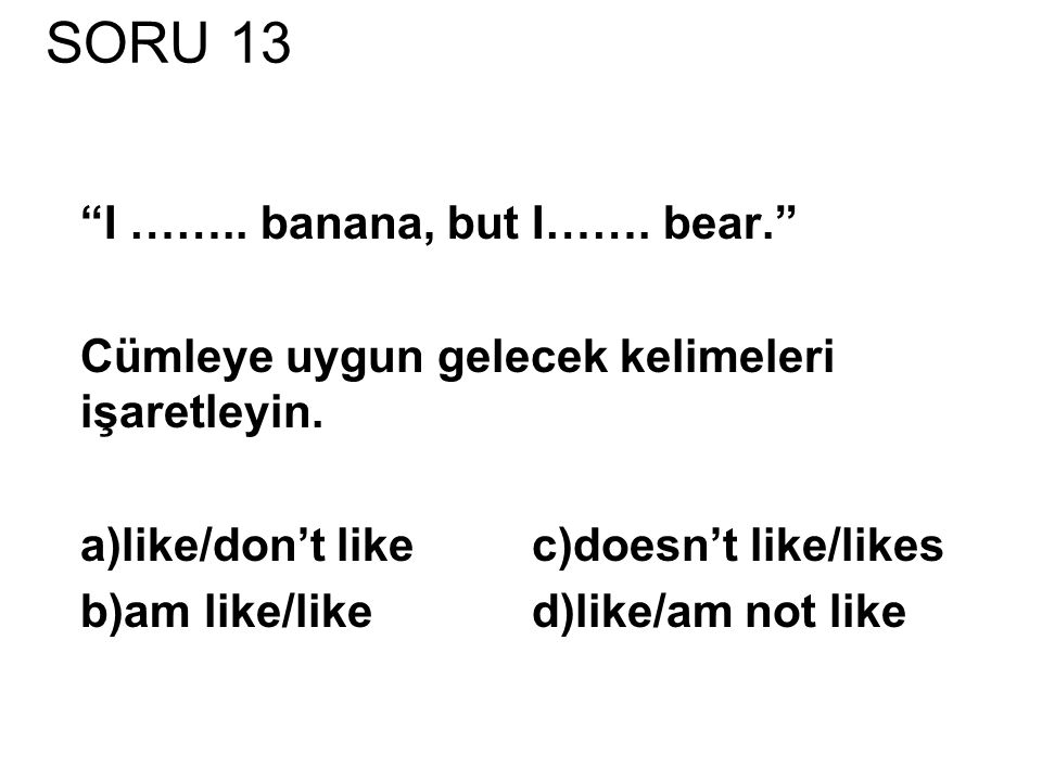 SORU 13 I …….. banana, but I……. bear.