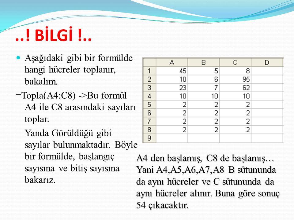 ..! BİLGİ !.. Aşağıdaki gibi bir formülde hangi hücreler toplanır, bakalım. =Topla(A4:C8) ->Bu formül A4 ile C8 arasındaki sayıları toplar.