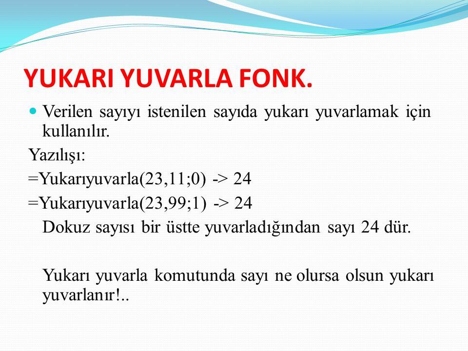 YUKARI YUVARLA FONK. Verilen sayıyı istenilen sayıda yukarı yuvarlamak için kullanılır. Yazılışı: =Yukarıyuvarla(23,11;0) -> 24.