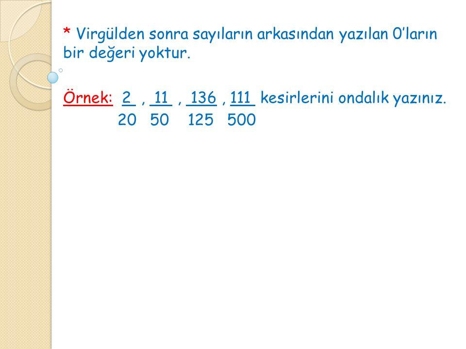 * Virgülden sonra sayıların arkasından yazılan 0'ların bir değeri yoktur.